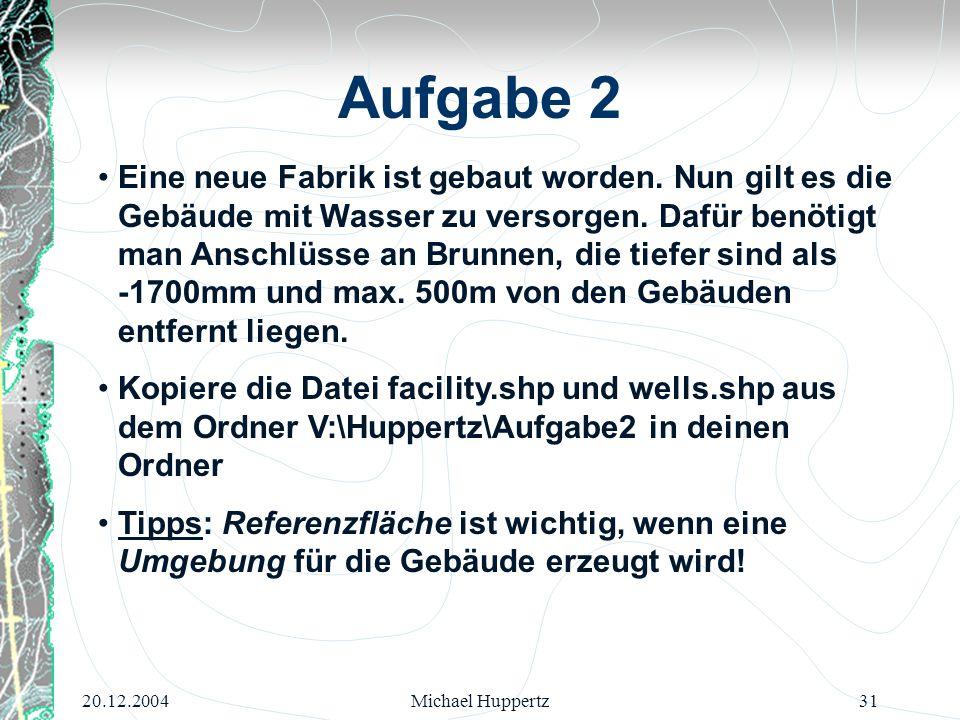 20.12.2004Michael Huppertz31 Aufgabe 2 Eine neue Fabrik ist gebaut worden. Nun gilt es die Gebäude mit Wasser zu versorgen. Dafür benötigt man Anschlü
