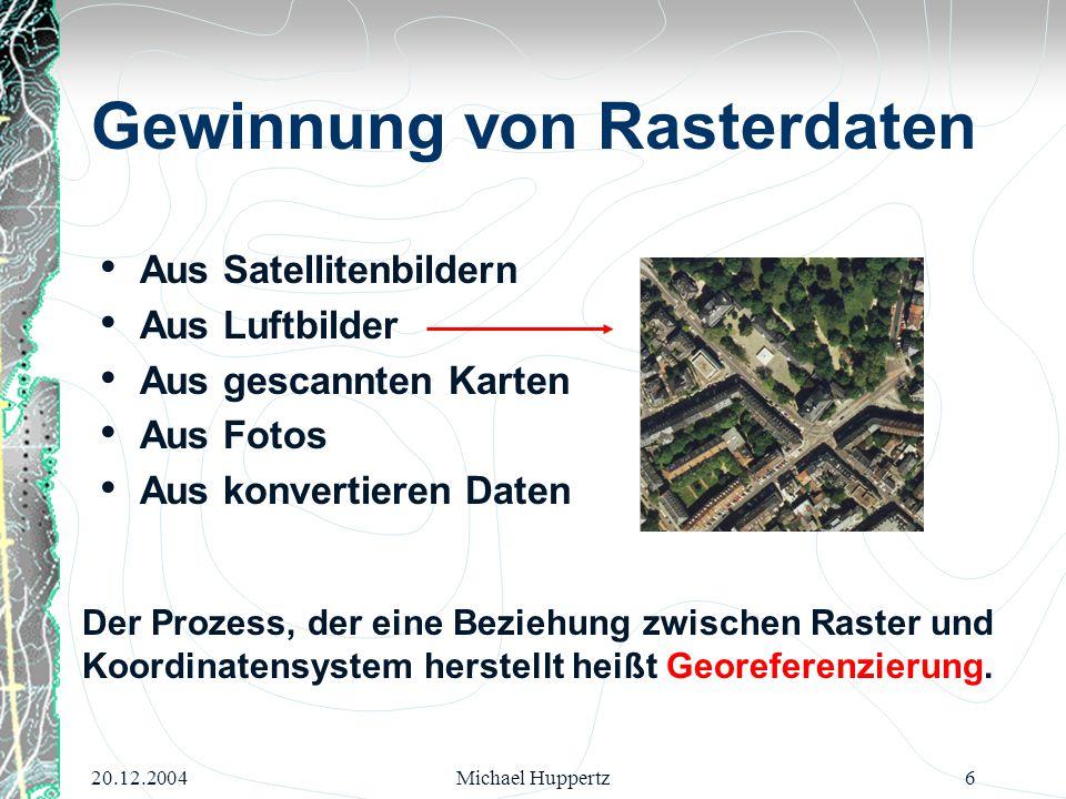 20.12.2004Michael Huppertz6 Gewinnung von Rasterdaten Aus Satellitenbildern Aus Luftbilder Aus gescannten Karten Aus Fotos Aus konvertieren Daten Der