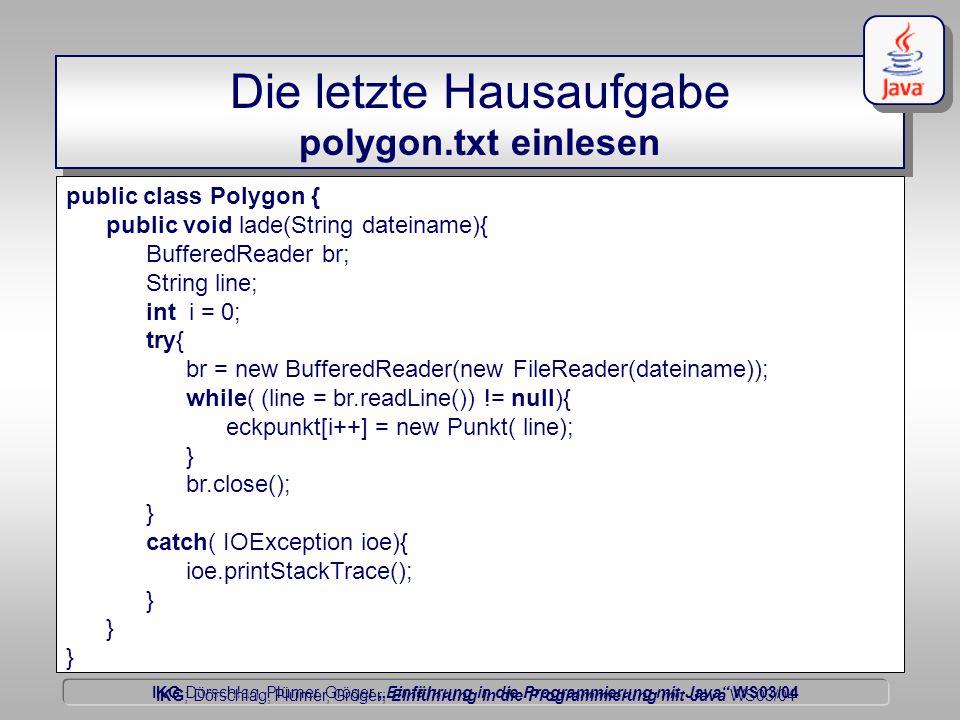 """IKG Dörschlag, Plümer, Gröger """"Einführung in die Programmierung mit Java WS03/04 Dörschlag IKG; Dörschlag, Plümer, Gröger; Einführung in die Programmierung mit Java WS03/04 Die letzte Hausaufgabe polygon.txt einlesen public class Polygon { public void lade(String dateiname){ BufferedReader br; String line; int i = 0; try{ br = new BufferedReader(new FileReader(dateiname)); while( (line = br.readLine()) != null){ eckpunkt[i++] = new Punkt( line); } br.close(); } catch( IOException ioe){ ioe.printStackTrace(); }"""