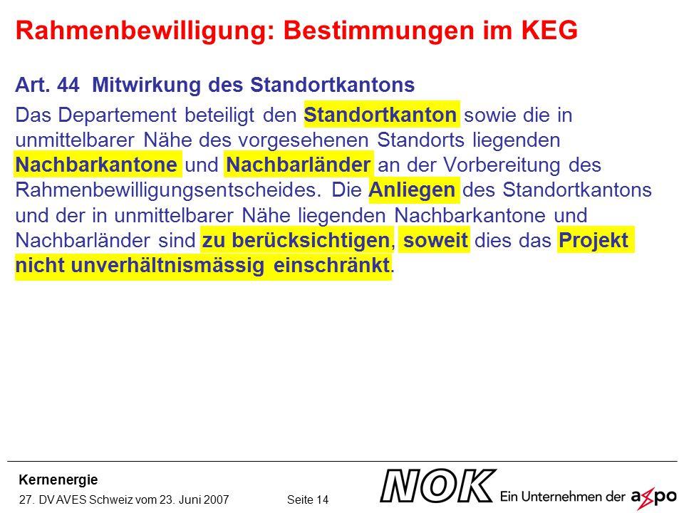 Kernenergie 27. DV AVES Schweiz vom 23. Juni 2007 Seite 14 Art. 44 Mitwirkung des Standortkantons Das Departement beteiligt den Standortkanton sowie d