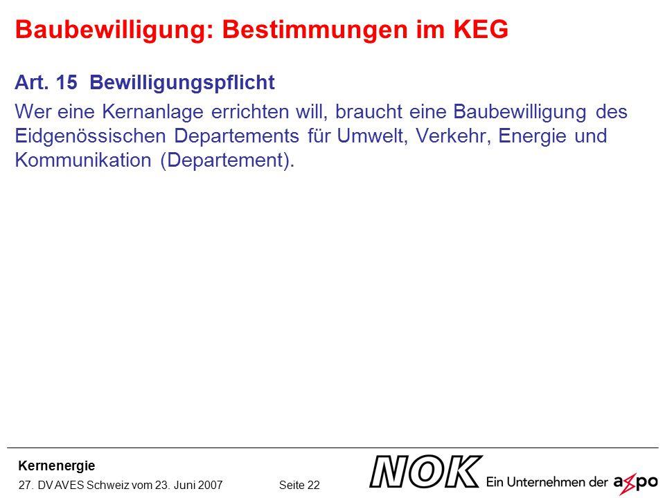 Kernenergie 27. DV AVES Schweiz vom 23. Juni 2007 Seite 22 Baubewilligung: Bestimmungen im KEG Art. 15 Bewilligungspflicht Wer eine Kernanlage erricht