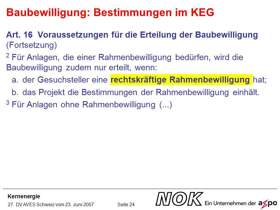 Kernenergie 27. DV AVES Schweiz vom 23. Juni 2007 Seite 24 Baubewilligung: Bestimmungen im KEG Art. 16 Voraussetzungen für die Erteilung der Baubewill