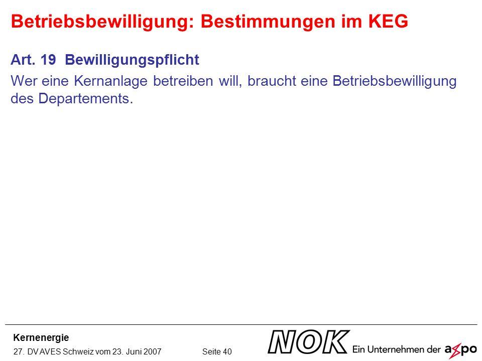 Kernenergie 27. DV AVES Schweiz vom 23. Juni 2007 Seite 40 Art. 19 Bewilligungspflicht Wer eine Kernanlage betreiben will, braucht eine Betriebsbewill