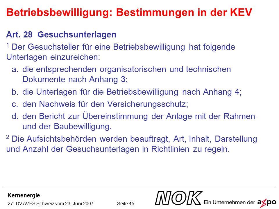 Kernenergie 27. DV AVES Schweiz vom 23. Juni 2007 Seite 45 Art. 28 Gesuchsunterlagen 1 Der Gesuchsteller für eine Betriebsbewilligung hat folgende Unt