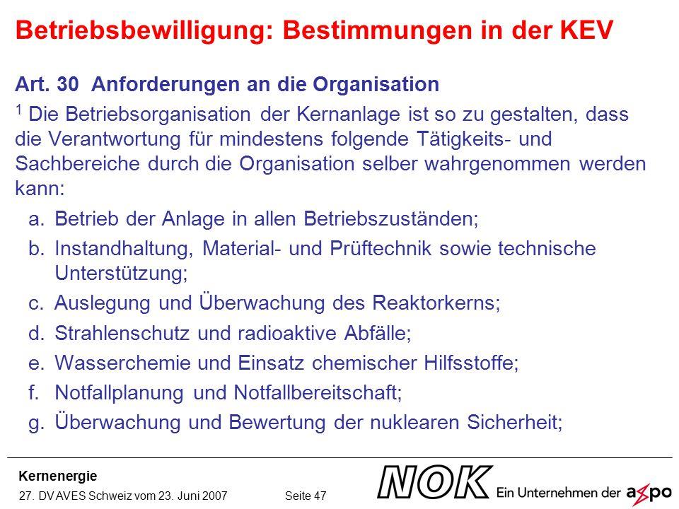 Kernenergie 27. DV AVES Schweiz vom 23. Juni 2007 Seite 47 Art. 30 Anforderungen an die Organisation 1 Die Betriebsorganisation der Kernanlage ist so