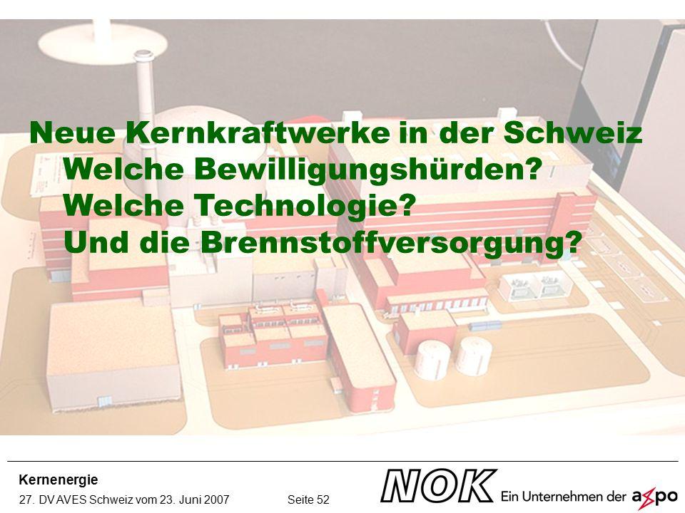 Kernenergie 27. DV AVES Schweiz vom 23. Juni 2007 Neue Kernkraftwerke in der Schweiz Welche Bewilligungshürden? Welche Technologie? Und die Brennstoff