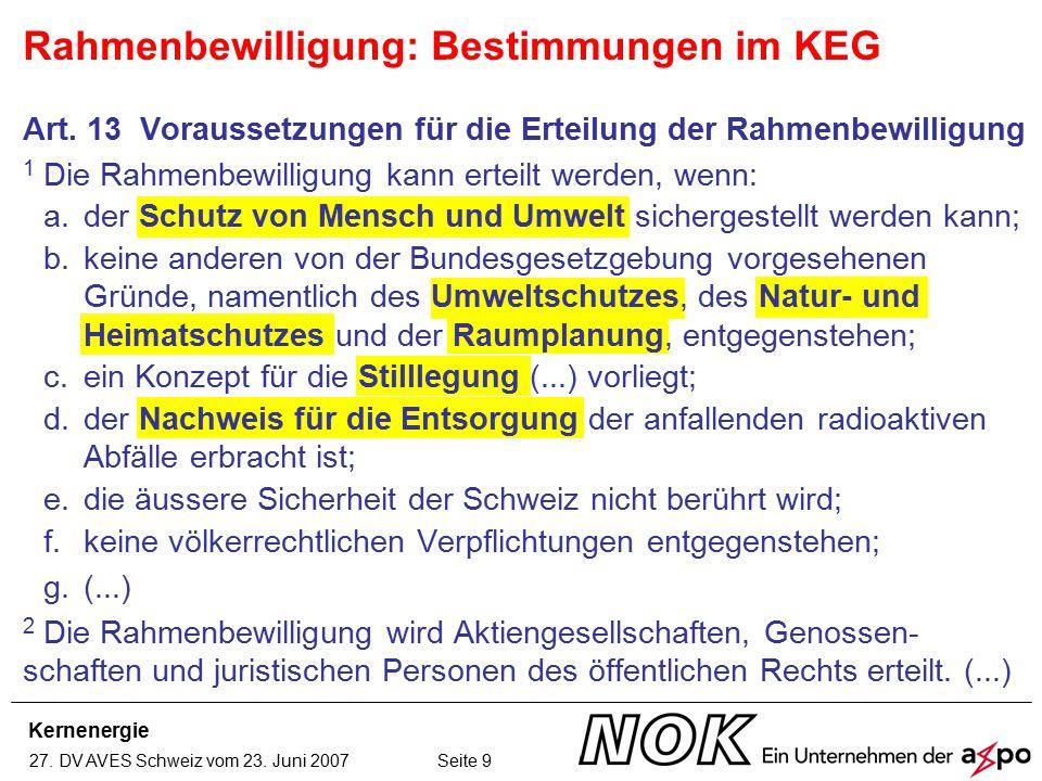 Kernenergie 27. DV AVES Schweiz vom 23. Juni 2007 Seite 9 Rahmenbewilligung: Bestimmungen im KEG Art. 13 Voraussetzungen für die Erteilung der Rahmenb