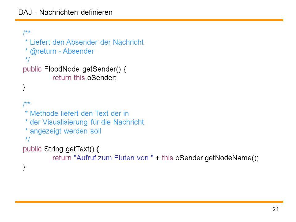 DAJ - 21 /** * Liefert den Absender der Nachricht * @return - Absender */ public FloodNode getSender() { return this.oSender; } /** * Methode liefert den Text der in * der Visualisierung für die Nachricht * angezeigt werden soll */ public String getText() { return Aufruf zum Fluten von + this.oSender.getNodeName(); } Nachrichten definieren