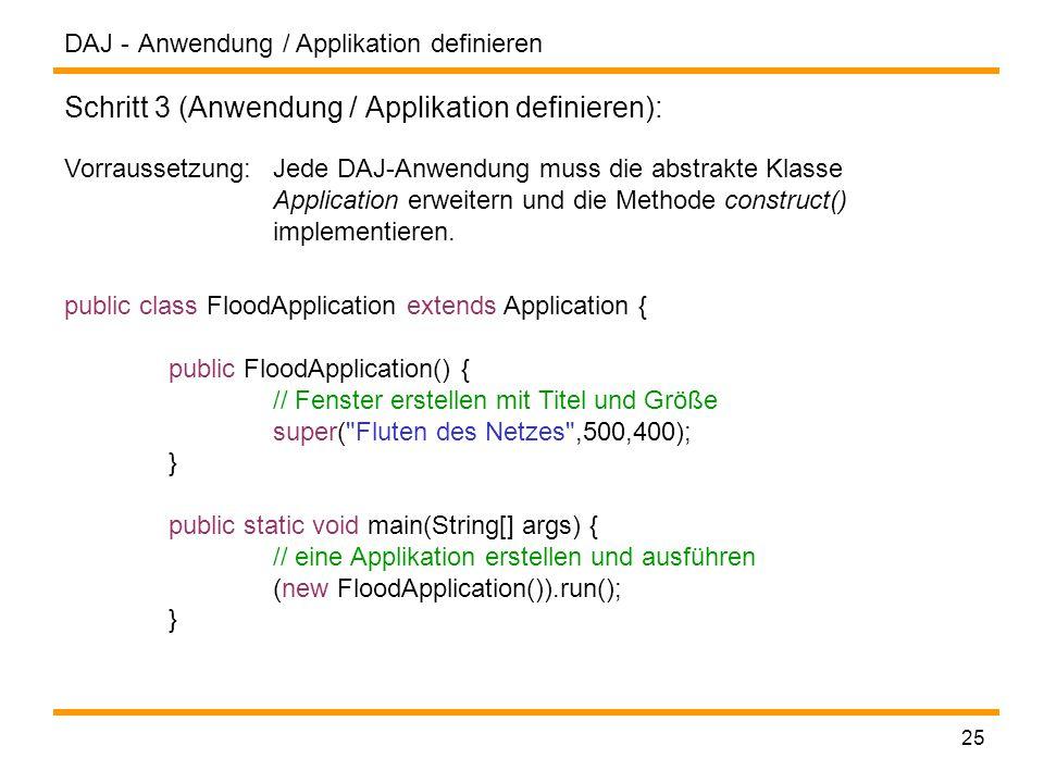 DAJ - 25 Anwendung / Applikation definieren Schritt 3 (Anwendung / Applikation definieren): Vorraussetzung: Jede DAJ-Anwendung muss die abstrakte Klasse Application erweitern und die Methode construct() implementieren.