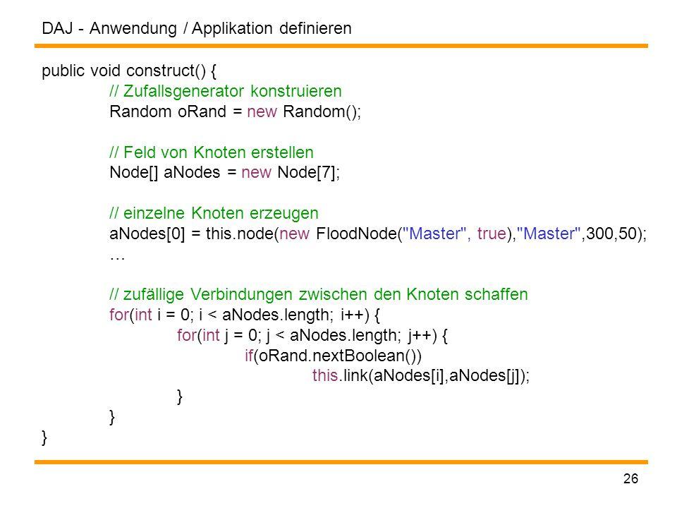DAJ - 26 Anwendung / Applikation definieren public void construct() { // Zufallsgenerator konstruieren Random oRand = new Random(); // Feld von Knoten erstellen Node[] aNodes = new Node[7]; // einzelne Knoten erzeugen aNodes[0] = this.node(new FloodNode( Master , true), Master ,300,50); … // zufällige Verbindungen zwischen den Knoten schaffen for(int i = 0; i < aNodes.length; i++) { for(int j = 0; j < aNodes.length; j++) { if(oRand.nextBoolean()) this.link(aNodes[i],aNodes[j]); }