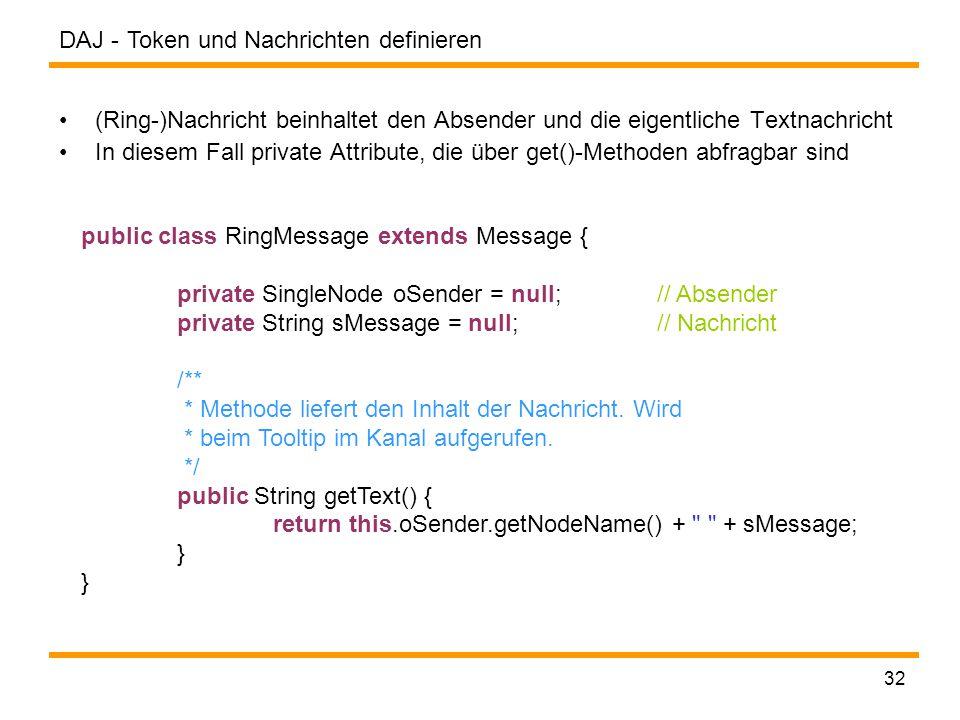 DAJ - 32 (Ring-)Nachricht beinhaltet den Absender und die eigentliche Textnachricht In diesem Fall private Attribute, die über get()-Methoden abfragbar sind Token und Nachrichten definieren public class RingMessage extends Message { private SingleNode oSender = null;// Absender private String sMessage = null;// Nachricht /** * Methode liefert den Inhalt der Nachricht.