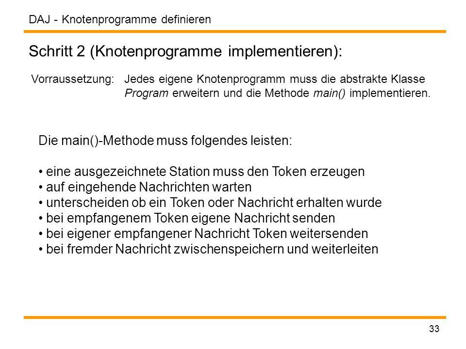 DAJ - 33 Knotenprogramme definieren Schritt 2 (Knotenprogramme implementieren): Vorraussetzung: Jedes eigene Knotenprogramm muss die abstrakte Klasse Program erweitern und die Methode main() implementieren.