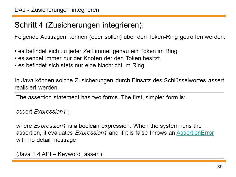 DAJ - 39 Zusicherungen integrieren Schritt 4 (Zusicherungen integrieren): Folgende Aussagen können (oder sollen) über den Token-Ring getroffen werden: es befindet sich zu jeder Zeit immer genau ein Token im Ring es sendet immer nur der Knoten der den Token besitzt es befindet sich stets nur eine Nachricht im Ring In Java können solche Zusicherungen durch Einsatz des Schlüsselwortes assert realisiert werden.