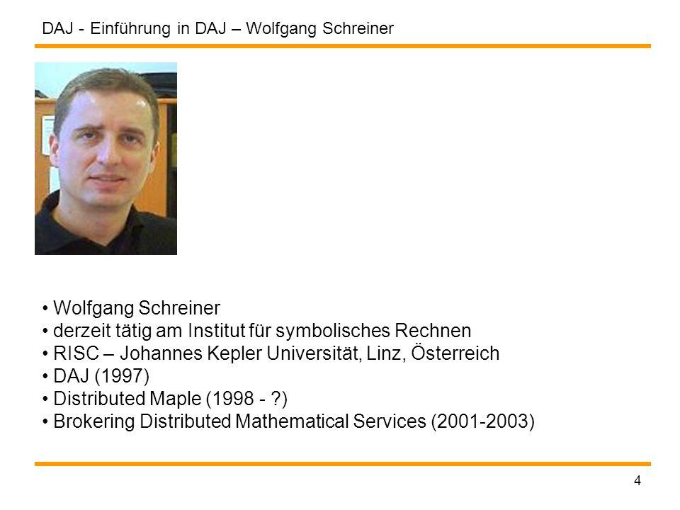 DAJ - 4 Einführung in DAJ – Wolfgang Schreiner Wolfgang Schreiner derzeit tätig am Institut für symbolisches Rechnen RISC – Johannes Kepler Universität, Linz, Österreich DAJ (1997) Distributed Maple (1998 - ) Brokering Distributed Mathematical Services (2001-2003)