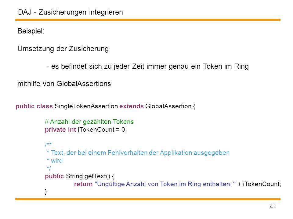 DAJ - 41 Zusicherungen integrieren Beispiel: Umsetzung der Zusicherung - es befindet sich zu jeder Zeit immer genau ein Token im Ring mithilfe von GlobalAssertions public class SingleTokenAssertion extends GlobalAssertion { // Anzahl der gezählten Tokens private int iTokenCount = 0; /** * Text, der bei einem Fehlverhalten der Applikation ausgegeben * wird */ public String getText() { return Ungültige Anzahl von Token im Ring enthalten: + iTokenCount; }