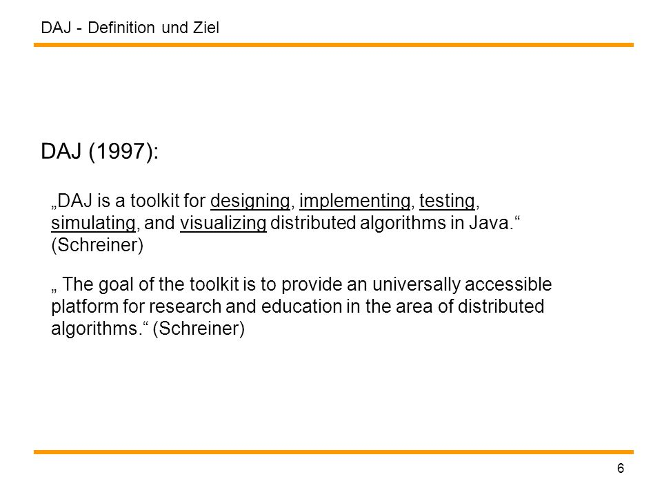 "DAJ - 6 DAJ (1997): Definition und Ziel ""DAJ is a toolkit for designing, implementing, testing, simulating, and visualizing distributed algorithms in Java. (Schreiner) "" The goal of the toolkit is to provide an universally accessible platform for research and education in the area of distributed algorithms. (Schreiner)"
