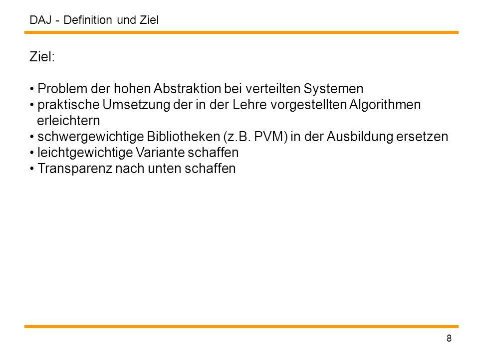 DAJ - 8 Definition und Ziel Ziel: Problem der hohen Abstraktion bei verteilten Systemen praktische Umsetzung der in der Lehre vorgestellten Algorithmen erleichtern schwergewichtige Bibliotheken (z.B.