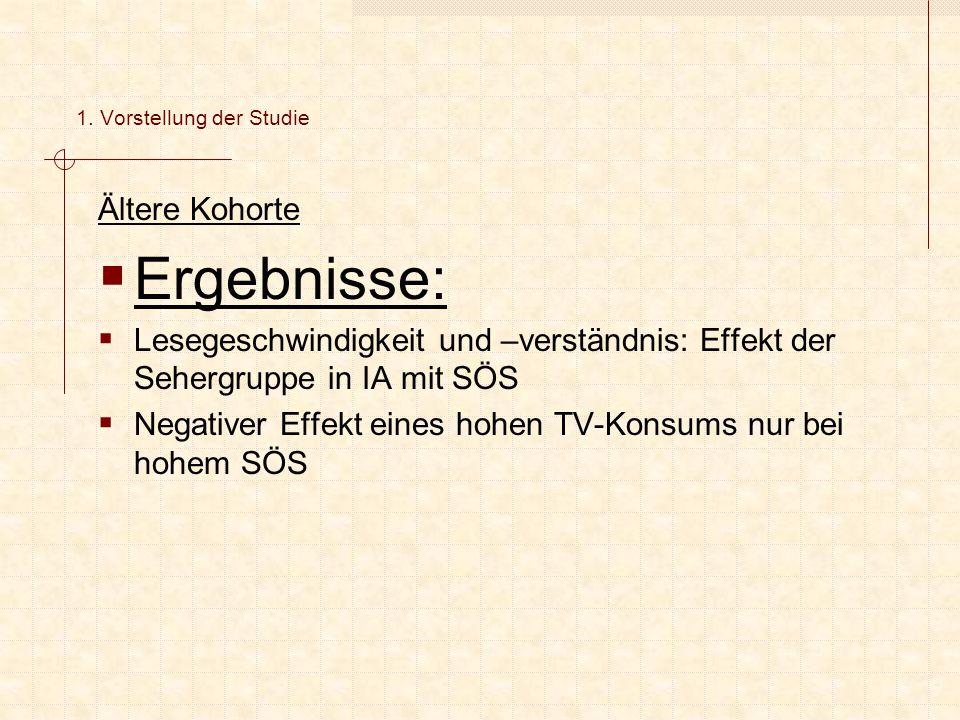 Ältere Kohorte  Ergebnisse:  Lesegeschwindigkeit und –verständnis: Effekt der Sehergruppe in IA mit SÖS  Negativer Effekt eines hohen TV-Konsums nur bei hohem SÖS 1.
