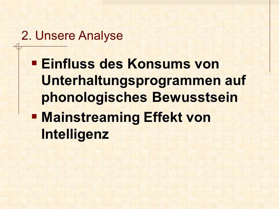 2. Unsere Analyse  Einfluss des Konsums von Unterhaltungsprogrammen auf phonologisches Bewusstsein  Mainstreaming Effekt von Intelligenz
