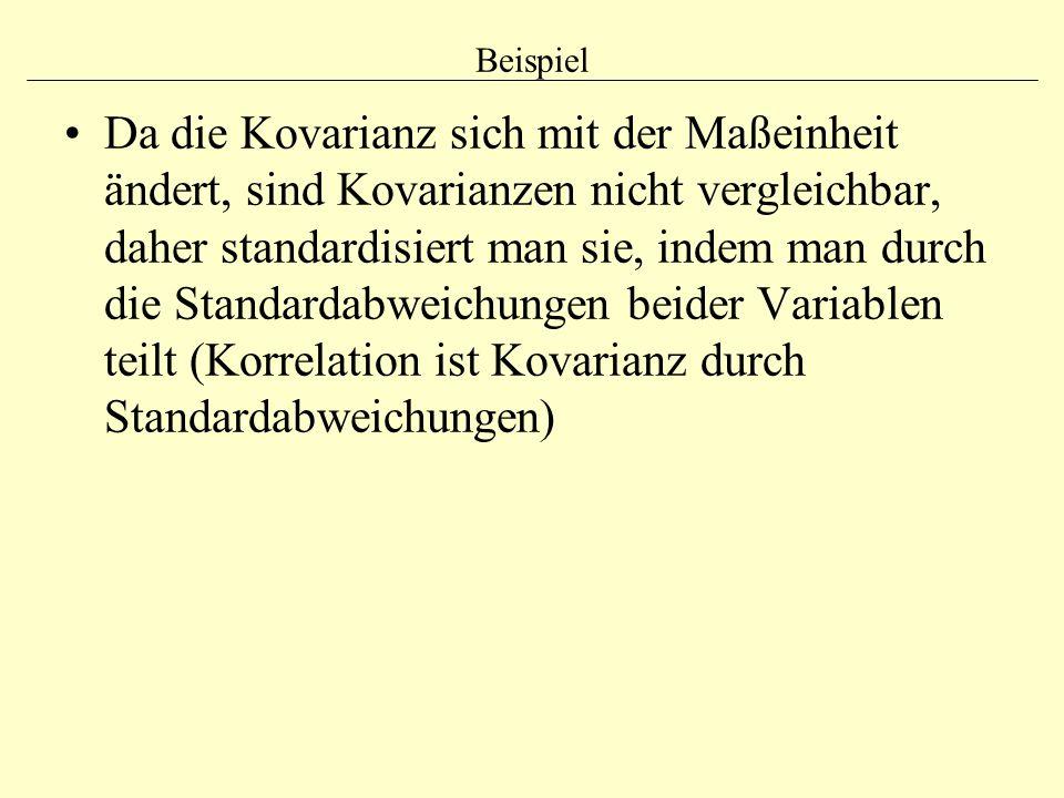 Beispiel Da die Kovarianz sich mit der Maßeinheit ändert, sind Kovarianzen nicht vergleichbar, daher standardisiert man sie, indem man durch die Stand