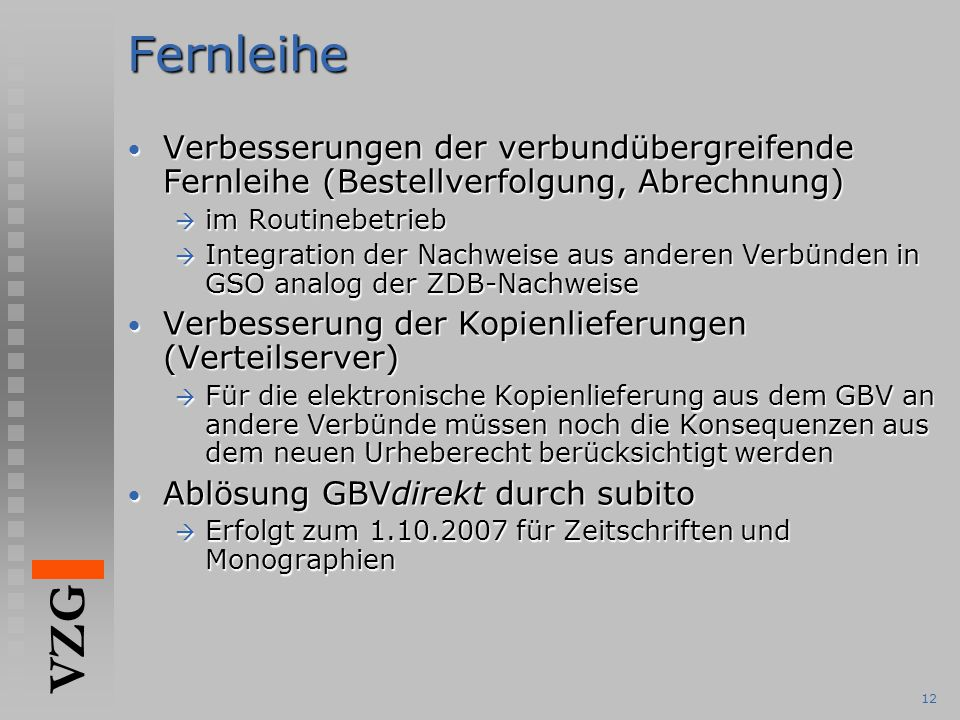 VZG 12Fernleihe Verbesserungen der verbundübergreifende Fernleihe (Bestellverfolgung, Abrechnung) Verbesserungen der verbundübergreifende Fernleihe (Bestellverfolgung, Abrechnung)  im Routinebetrieb  Integration der Nachweise aus anderen Verbünden in GSO analog der ZDB-Nachweise Verbesserung der Kopienlieferungen (Verteilserver) Verbesserung der Kopienlieferungen (Verteilserver)  Für die elektronische Kopienlieferung aus dem GBV an andere Verbünde müssen noch die Konsequenzen aus dem neuen Urheberecht berücksichtigt werden Ablösung GBVdirekt durch subito Ablösung GBVdirekt durch subito  Erfolgt zum 1.10.2007 für Zeitschriften und Monographien