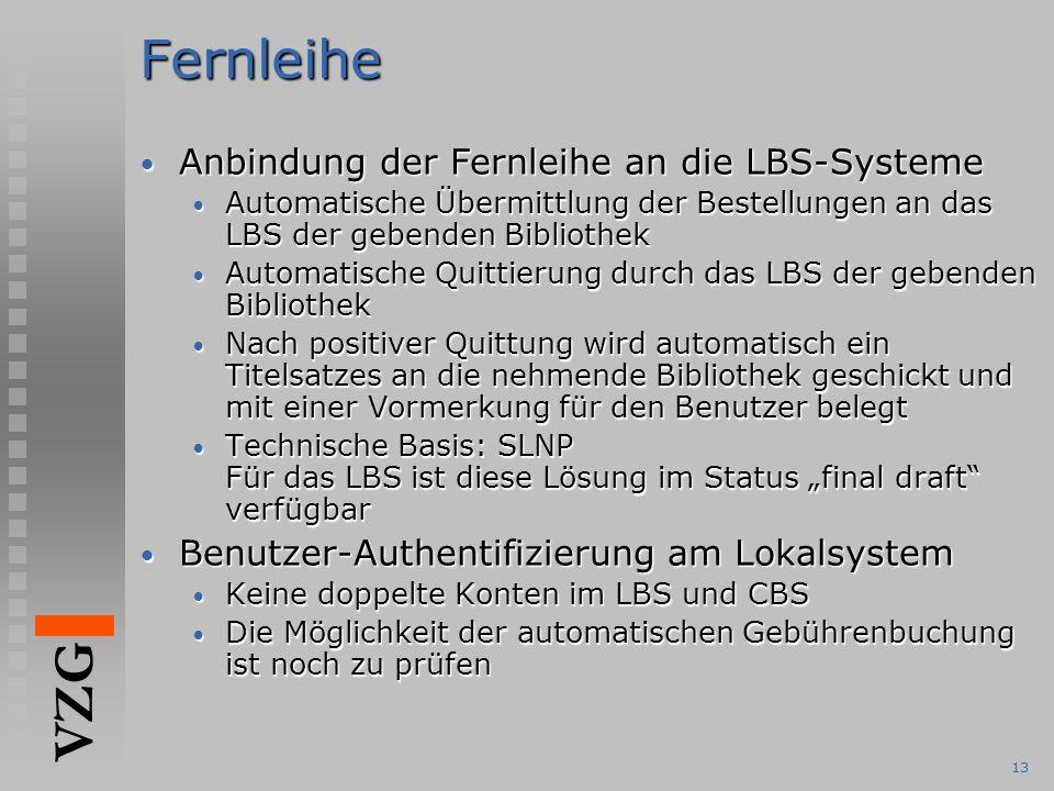 """VZG 13Fernleihe Anbindung der Fernleihe an die LBS-Systeme Anbindung der Fernleihe an die LBS-Systeme Automatische Übermittlung der Bestellungen an das LBS der gebenden Bibliothek Automatische Übermittlung der Bestellungen an das LBS der gebenden Bibliothek Automatische Quittierung durch das LBS der gebenden Bibliothek Automatische Quittierung durch das LBS der gebenden Bibliothek Nach positiver Quittung wird automatisch ein Titelsatzes an die nehmende Bibliothek geschickt und mit einer Vormerkung für den Benutzer belegt Nach positiver Quittung wird automatisch ein Titelsatzes an die nehmende Bibliothek geschickt und mit einer Vormerkung für den Benutzer belegt Technische Basis: SLNP Für das LBS ist diese Lösung im Status """"final draft verfügbar Technische Basis: SLNP Für das LBS ist diese Lösung im Status """"final draft verfügbar Benutzer-Authentifizierung am Lokalsystem Benutzer-Authentifizierung am Lokalsystem Keine doppelte Konten im LBS und CBS Keine doppelte Konten im LBS und CBS Die Möglichkeit der automatischen Gebührenbuchung ist noch zu prüfen Die Möglichkeit der automatischen Gebührenbuchung ist noch zu prüfen"""