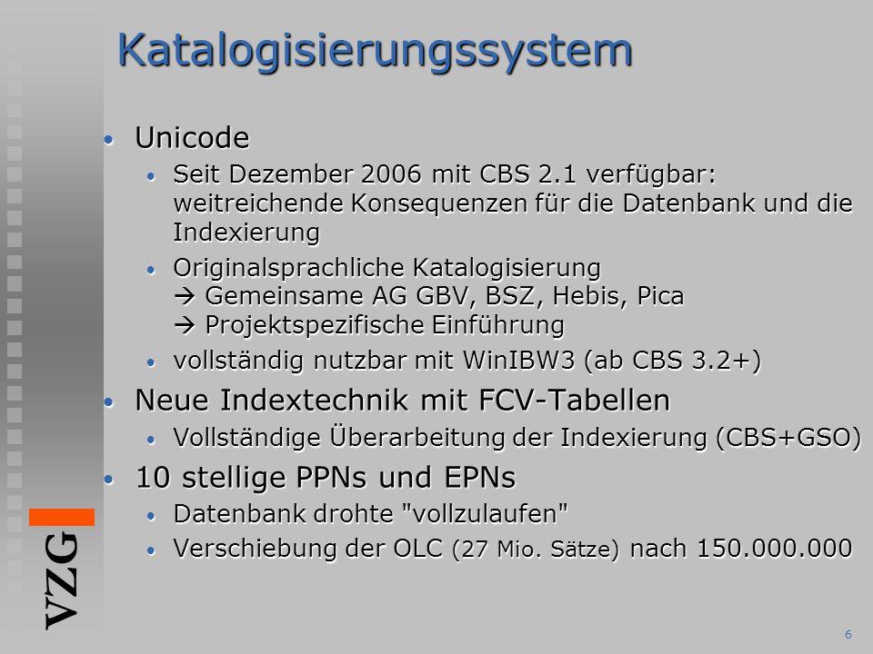 VZG 6Katalogisierungssystem Unicode Unicode Seit Dezember 2006 mit CBS 2.1 verfügbar: weitreichende Konsequenzen für die Datenbank und die Indexierung Seit Dezember 2006 mit CBS 2.1 verfügbar: weitreichende Konsequenzen für die Datenbank und die Indexierung Originalsprachliche Katalogisierung  Gemeinsame AG GBV, BSZ, Hebis, Pica  Projektspezifische Einführung Originalsprachliche Katalogisierung  Gemeinsame AG GBV, BSZ, Hebis, Pica  Projektspezifische Einführung vollständig nutzbar mit WinIBW3 (ab CBS 3.2+) vollständig nutzbar mit WinIBW3 (ab CBS 3.2+) Neue Indextechnik mit FCV-Tabellen Neue Indextechnik mit FCV-Tabellen Vollständige Überarbeitung der Indexierung (CBS+GSO) Vollständige Überarbeitung der Indexierung (CBS+GSO) 10 stellige PPNs und EPNs 10 stellige PPNs und EPNs Datenbank drohte vollzulaufen Datenbank drohte vollzulaufen Verschiebung der OLC (27 Mio.