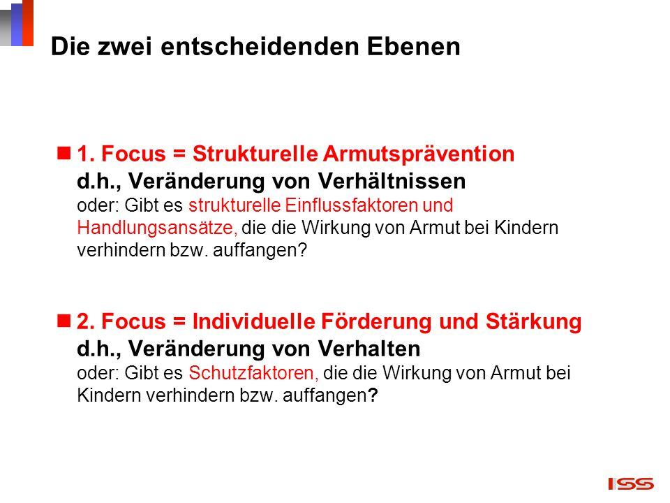 Die zwei entscheidenden Ebenen 1. Focus = Strukturelle Armutsprävention d.h., Veränderung von Verhältnissen oder: Gibt es strukturelle Einflussfaktore