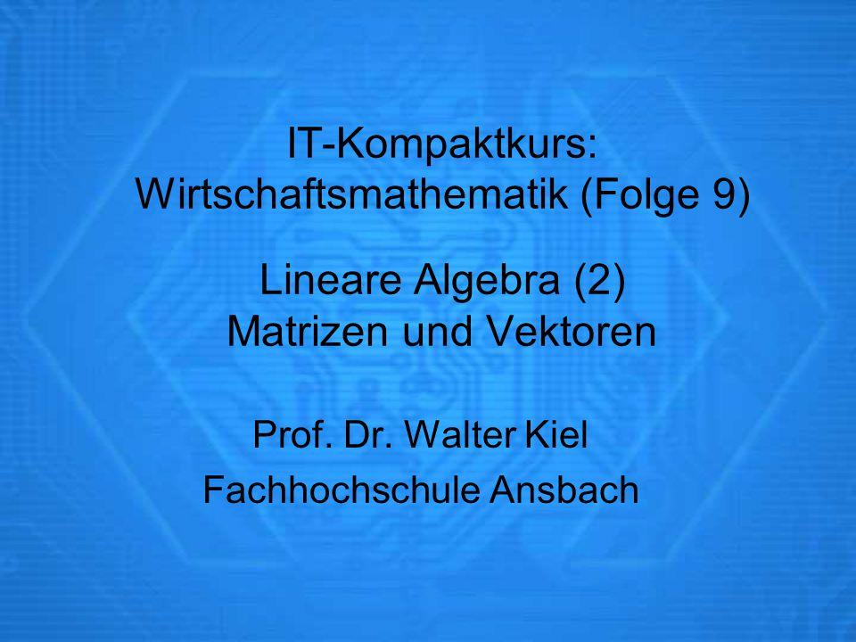 IT-Kompaktkurs: Wirtschaftsmathematik (Folge 9) Lineare Algebra (2) Matrizen und Vektoren Prof. Dr. Walter Kiel Fachhochschule Ansbach