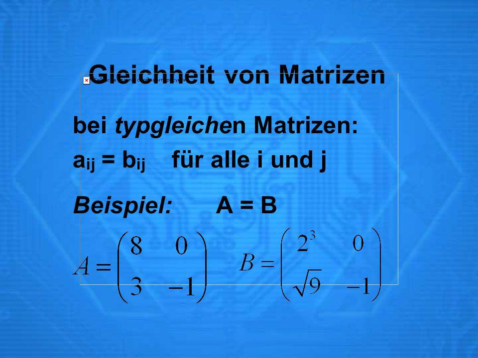 Gleichheit von Matrizen bei typgleichen Matrizen: a ij = b ij für alle i und j Beispiel:A = B