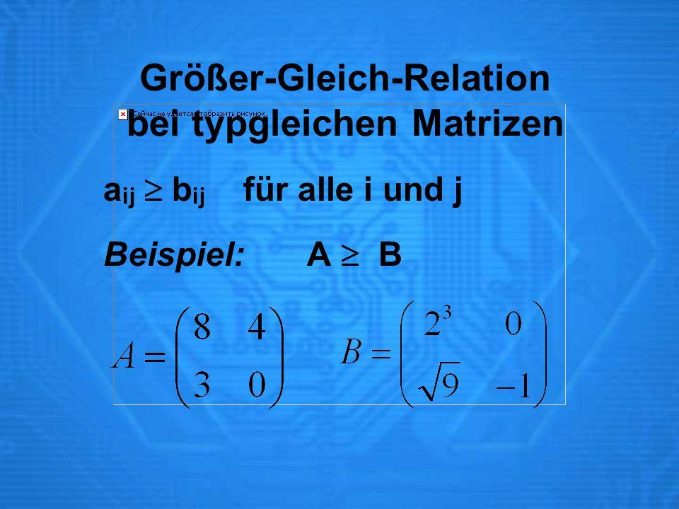 Größer-Gleich-Relation bei typgleichen Matrizen a ij  b ij für alle i und j Beispiel:A  B