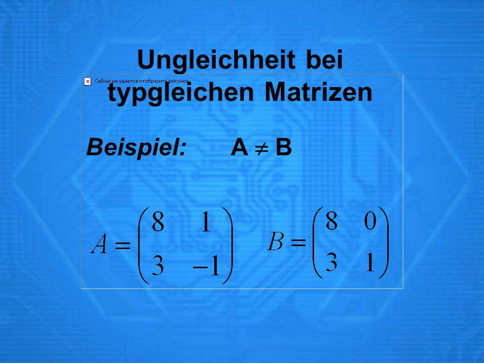 Ungleichheit bei typgleichen Matrizen Beispiel:A  B