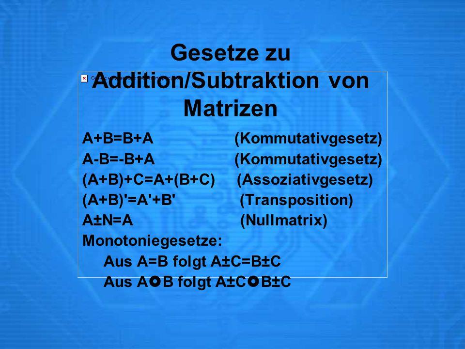 Gesetze zu Addition/Subtraktion von Matrizen A+B=B+A (Kommutativgesetz) A-B=-B+A (Kommutativgesetz) (A+B)+C=A+(B+C) (Assoziativgesetz) (A+B) =A +B (Transposition) A±N=A (Nullmatrix) Monotoniegesetze: Aus A=B folgt A±C=B±C Aus A  B folgt A±C  B±C