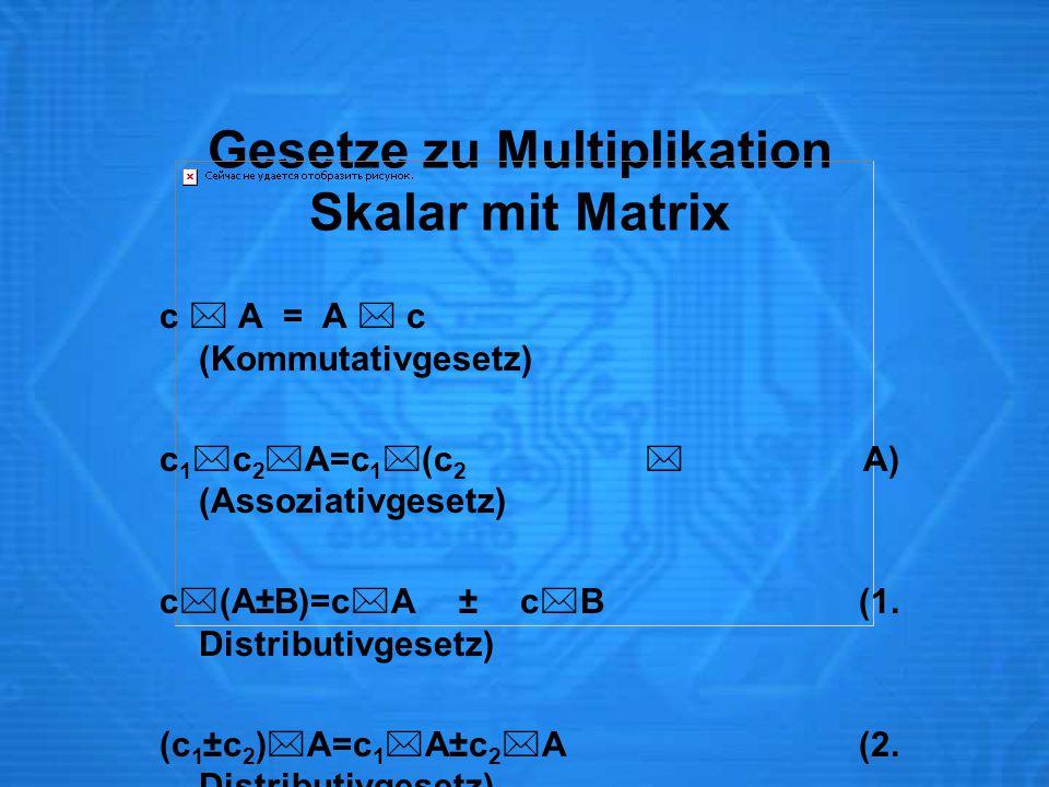 Gesetze zu Multiplikation Skalar mit Matrix c  A = A  c (Kommutativgesetz) c 1  c 2  A=c 1  (c 2  A) (Assoziativgesetz) c  (A±B)=c  A ± c  B