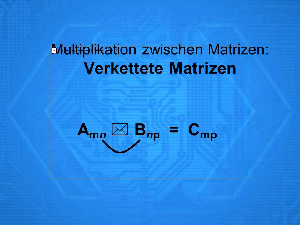 Multiplikation zwischen Matrizen: Verkettete Matrizen A mn  B np = C mp
