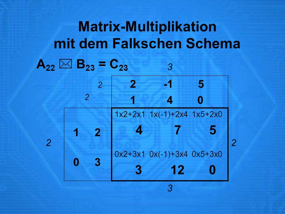 Matrix-Multiplikation mit dem Falkschen Schema 3 2 2 -1 5 1 4 0 2 1 2 0 3 1x2+2x1 1x(-1)+2x4 1x5+2x0 4 7 5 0x2+3x1 0x(-1)+3x4 0x5+3x0 3 12 0 2 3 A 22