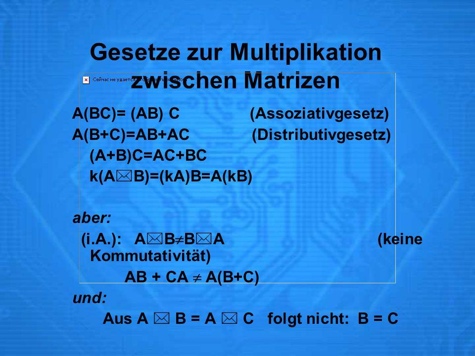 Gesetze zur Multiplikation zwischen Matrizen A(BC)= (AB) C (Assoziativgesetz) A(B+C)=AB+AC (Distributivgesetz) (A+B)C=AC+BC k(A  B)=(kA)B=A(kB) aber: (i.A.): A  B  B  A (keine Kommutativität) AB + CA  A(B+C) und: Aus A  B = A  C folgt nicht: B = C