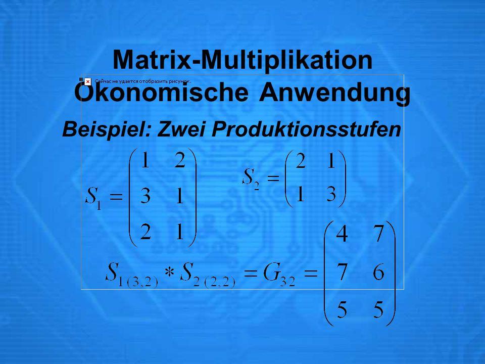 Matrix-Multiplikation Ökonomische Anwendung Beispiel: Zwei Produktionsstufen