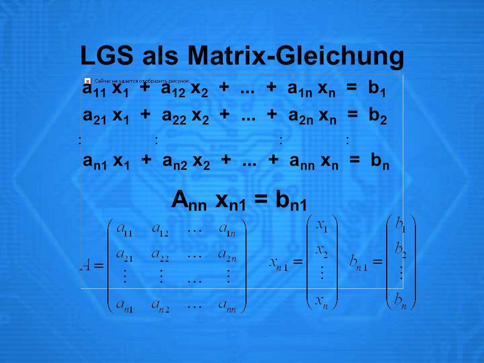 LGS als Matrix-Gleichung a 11 x 1 + a 12 x 2 +... + a 1n x n = b 1 a 21 x 1 + a 22 x 2 +... + a 2n x n = b 2 : : a n1 x 1 + a n2 x 2 +... + a nn x n =