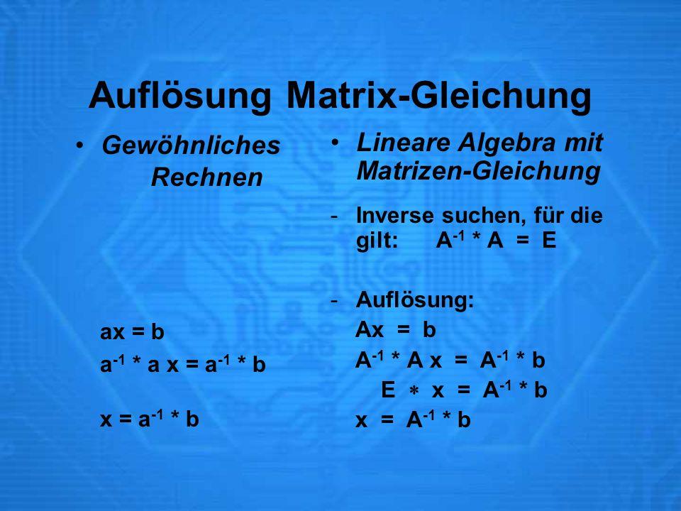 Auflösung Matrix-Gleichung Gewöhnliches Rechnen ax = b a -1 * a x = a -1 * b x = a -1 * b Lineare Algebra mit Matrizen-Gleichung -Inverse suchen, für die gilt: A -1 * A = E -Auflösung: Ax = b A -1 * A x = A -1 * b E  x = A -1 * b x = A -1 * b
