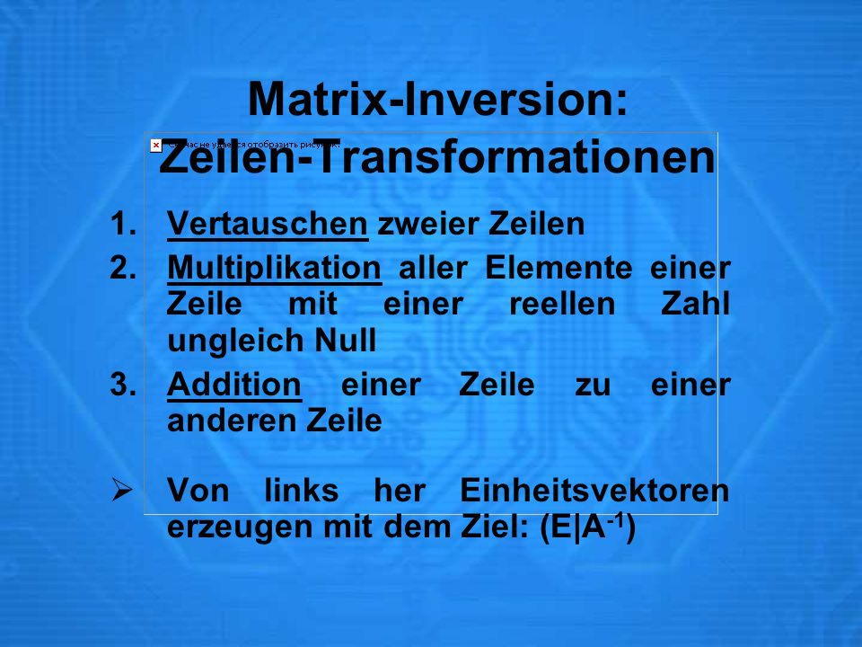 Matrix-Inversion: Zeilen-Transformationen 1.Vertauschen zweier Zeilen 2.Multiplikation aller Elemente einer Zeile mit einer reellen Zahl ungleich Null 3.Addition einer Zeile zu einer anderen Zeile  Von links her Einheitsvektoren erzeugen mit dem Ziel: (E|A -1 )