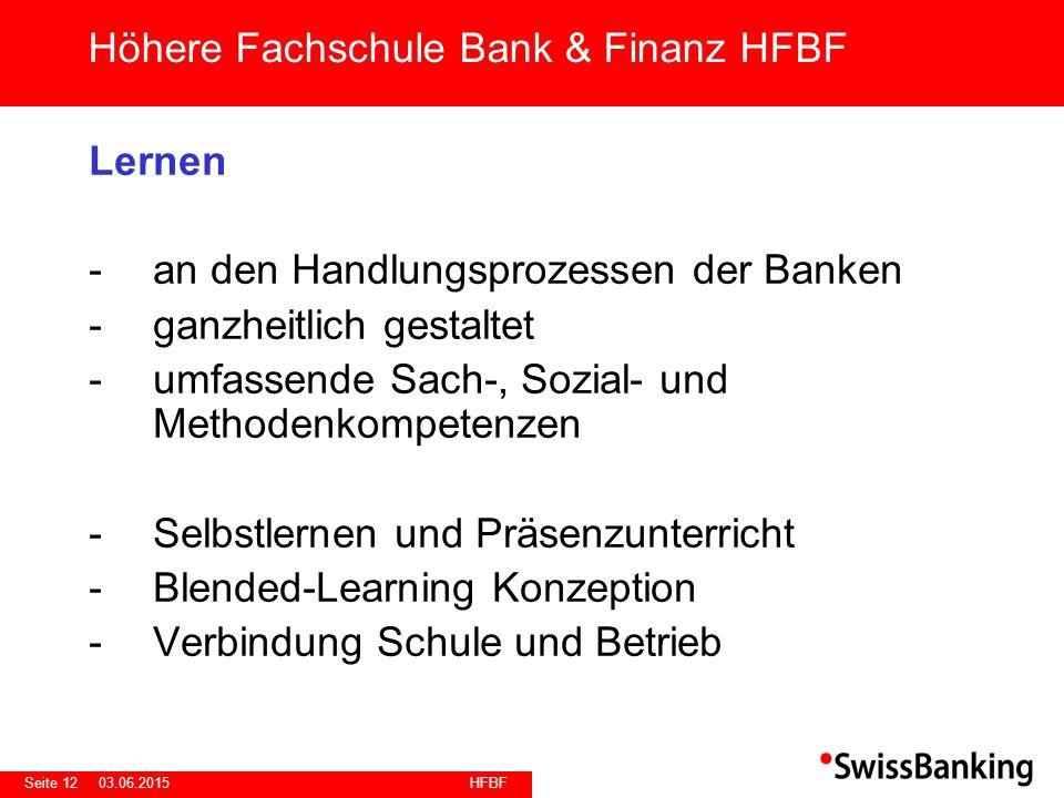 HFBF Seite 1203.06.2015 Lernen -an den Handlungsprozessen der Banken -ganzheitlich gestaltet -umfassende Sach-, Sozial- und Methodenkompetenzen -Selbstlernen und Präsenzunterricht -Blended-Learning Konzeption -Verbindung Schule und Betrieb Höhere Fachschule Bank & Finanz HFBF