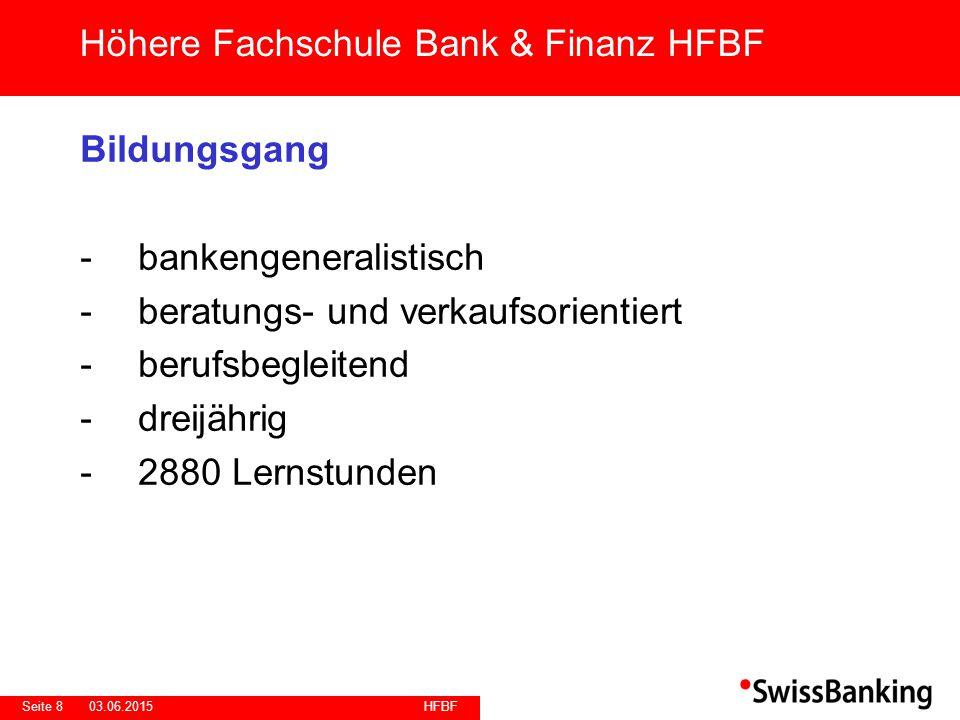 HFBF Seite 803.06.2015 Bildungsgang -bankengeneralistisch -beratungs- und verkaufsorientiert -berufsbegleitend -dreijährig -2880 Lernstunden Höhere Fachschule Bank & Finanz HFBF