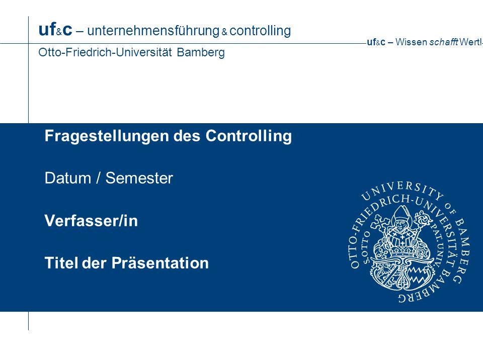 uf & c – Wissen schafft Wert! uf & c – unternehmensführung & controlling Otto-Friedrich-Universität Bamberg Fragestellungen des Controlling Datum / Se