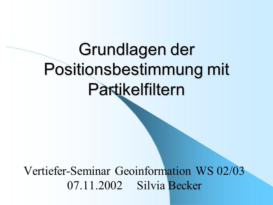Grundlagen der Positionsbestimmung mit Partikelfiltern Vertiefer-Seminar Geoinformation WS 02/03 07.11.2002 Silvia Becker