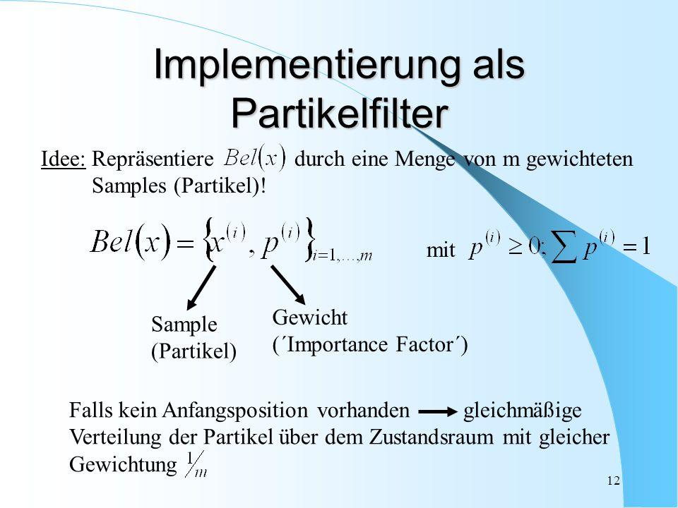 12 Implementierung als Partikelfilter Falls kein Anfangsposition vorhanden gleichmäßige Verteilung der Partikel über dem Zustandsraum mit gleicher Gew