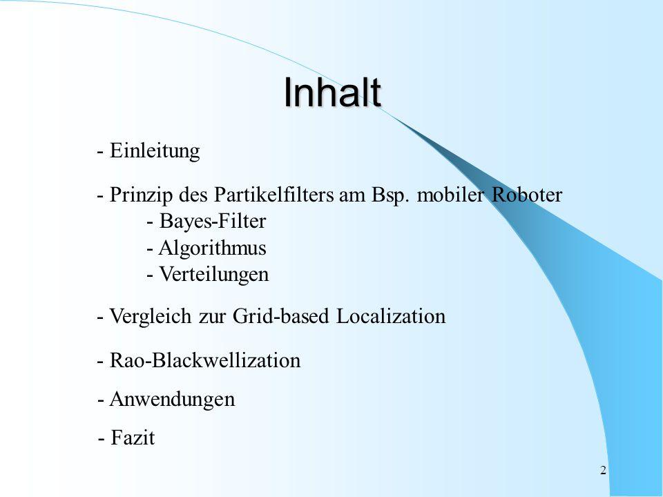 2 Inhalt - Prinzip des Partikelfilters am Bsp. mobiler Roboter - Bayes-Filter - Algorithmus - Verteilungen - Vergleich zur Grid-based Localization - R