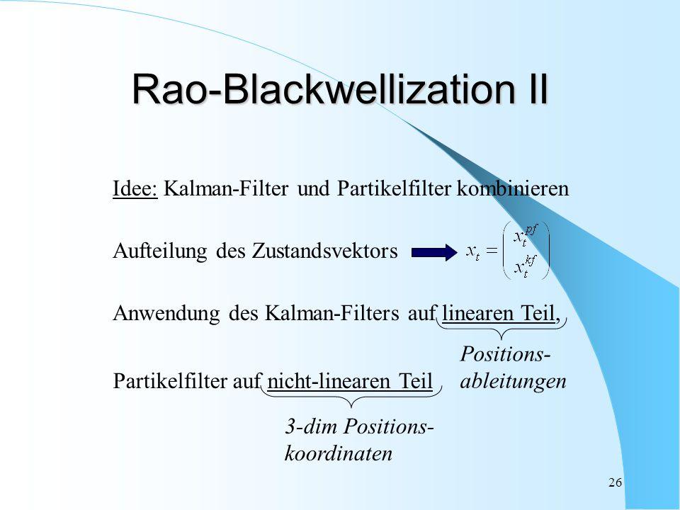 26 Rao-Blackwellization II Idee: Kalman-Filter und Partikelfilter kombinieren Aufteilung des Zustandsvektors Positions- ableitungen Anwendung des Kalm
