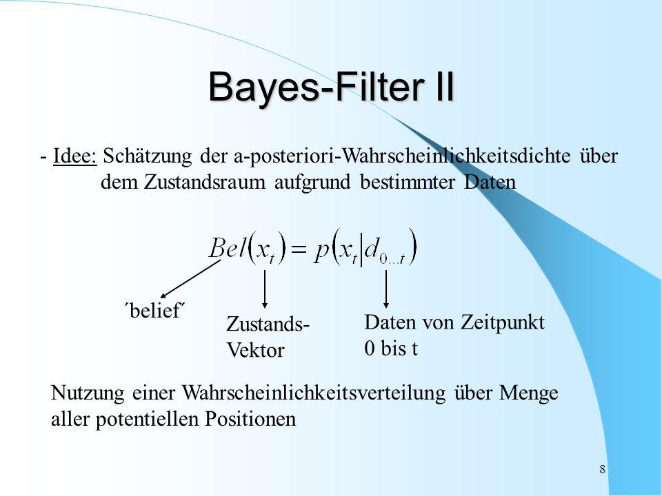 8 Bayes-Filter II Nutzung einer Wahrscheinlichkeitsverteilung über Menge aller potentiellen Positionen - Idee: Schätzung der a-posteriori-Wahrscheinli