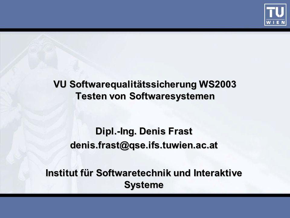 VU Softwarequalitätssicherung WS2003 Testen von Softwaresystemen Dipl.-Ing. Denis Frast denis.frast@qse.ifs.tuwien.ac.at Institut für Softwaretechnik